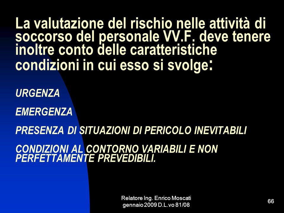 Relatore Ing. Enrico Moscati gennaio 2009 D.L.vo 81/08 66 La valutazione del rischio nelle attività di soccorso del personale VV.F. deve tenere inoltr