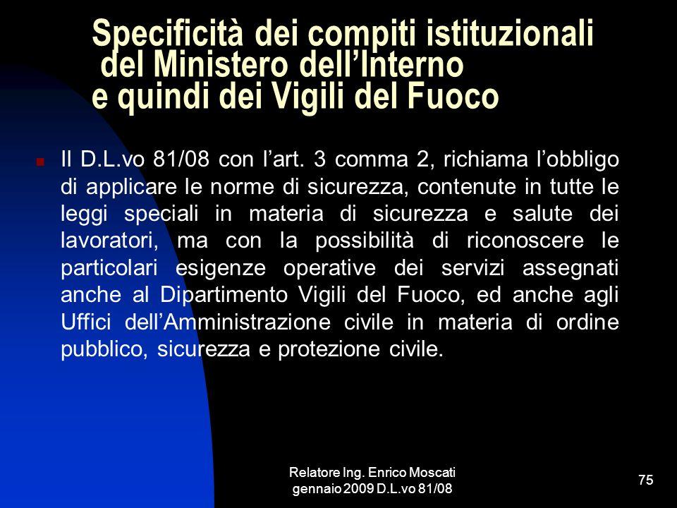 Relatore Ing. Enrico Moscati gennaio 2009 D.L.vo 81/08 75 Specificità dei compiti istituzionali del Ministero dellInterno e quindi dei Vigili del Fuoc