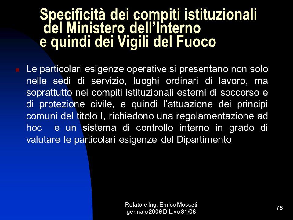 Relatore Ing. Enrico Moscati gennaio 2009 D.L.vo 81/08 76 Specificità dei compiti istituzionali del Ministero dellInterno e quindi dei Vigili del Fuoc