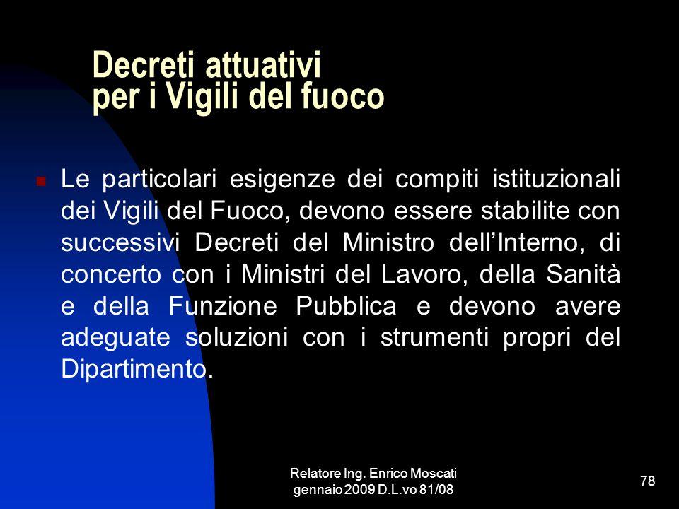 Relatore Ing. Enrico Moscati gennaio 2009 D.L.vo 81/08 78 Decreti attuativi per i Vigili del fuoco Le particolari esigenze dei compiti istituzionali d
