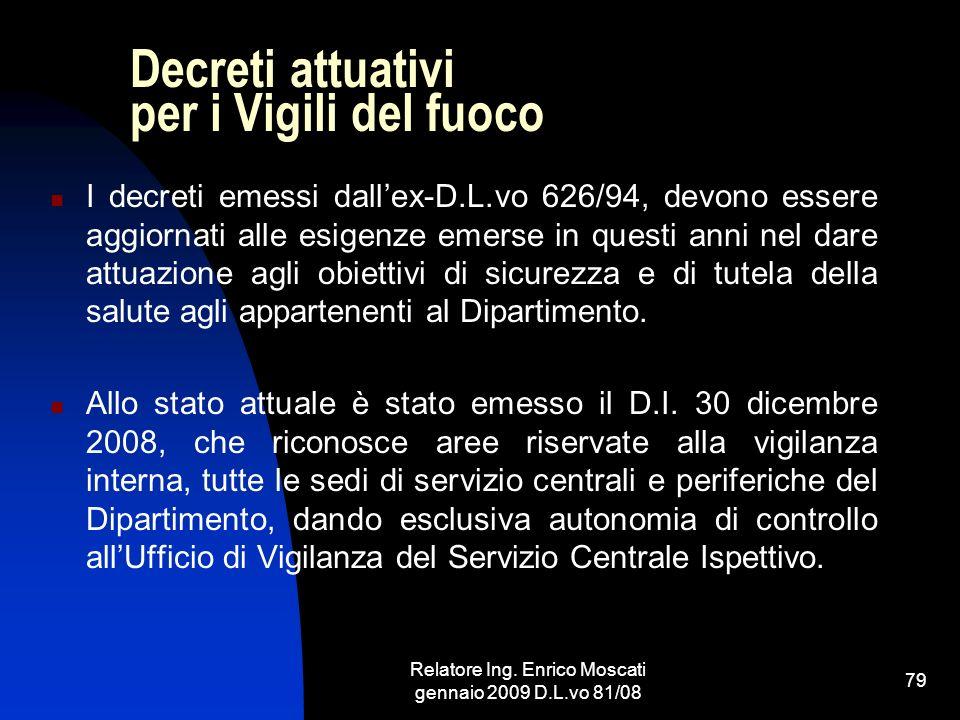 Relatore Ing. Enrico Moscati gennaio 2009 D.L.vo 81/08 79 Decreti attuativi per i Vigili del fuoco I decreti emessi dallex-D.L.vo 626/94, devono esser