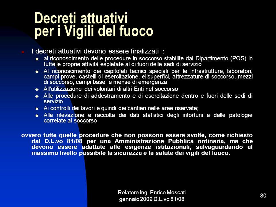 Relatore Ing. Enrico Moscati gennaio 2009 D.L.vo 81/08 80 Decreti attuativi per i Vigili del fuoco I decreti attuativi devono essere finalizzati : al