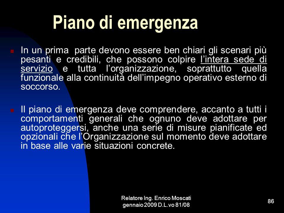 Relatore Ing. Enrico Moscati gennaio 2009 D.L.vo 81/08 86 Piano di emergenza In un prima parte devono essere ben chiari gli scenari più pesanti e cred