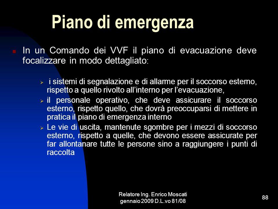 Relatore Ing. Enrico Moscati gennaio 2009 D.L.vo 81/08 88 Piano di emergenza In un Comando dei VVF il piano di evacuazione deve focalizzare in modo de