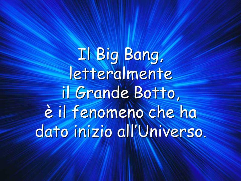 Il Big Bang, letteralmente il Grande Botto, è il fenomeno che ha dato inizio allUniverso.