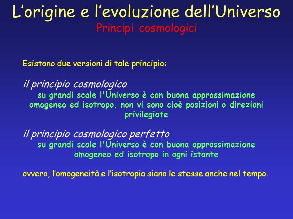 Lorigine e levoluzione dellUniverso Principi cosmologici Esistono due versioni di tale principio: il principio cosmologico su grandi scale l'Universo