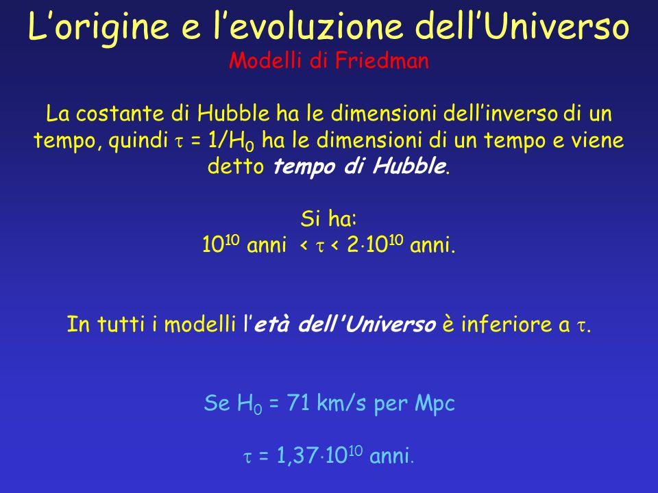 Lorigine e levoluzione dellUniverso Modelli di Friedman La costante di Hubble ha le dimensioni dellinverso di un tempo, quindi = 1/H 0 ha le dimension