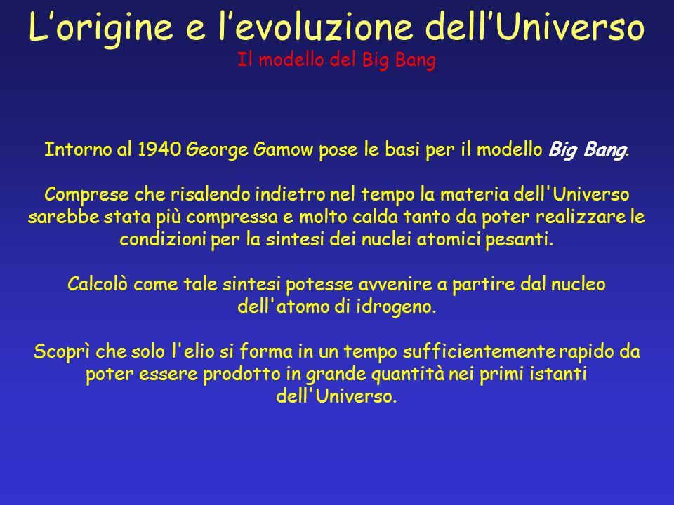 Lorigine e levoluzione dellUniverso Il modello del Big Bang Intorno al 1940 George Gamow pose le basi per il modello Big Bang. Comprese che risalendo