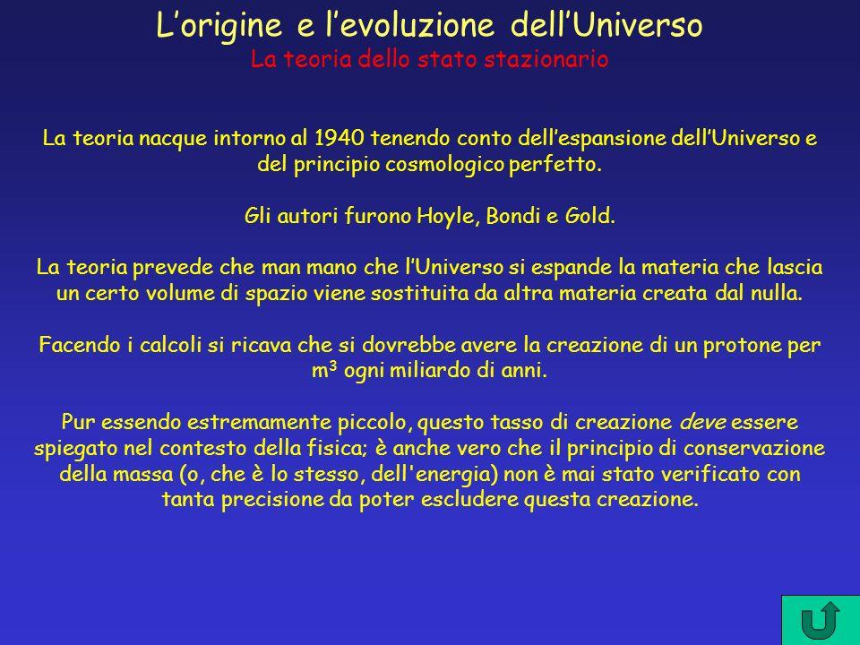 Lorigine e levoluzione dellUniverso La teoria dello stato stazionario La teoria nacque intorno al 1940 tenendo conto dellespansione dellUniverso e del