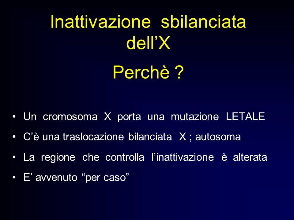 Inattivazione sbilanciata dellX Perchè ? Un cromosoma X porta una mutazione LETALE Cè una traslocazione bilanciata X ; autosoma La regione che control