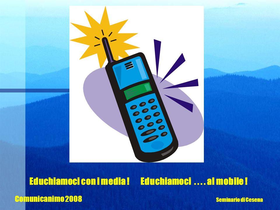 Educhiamoci con i media ! Educhiamoci.... al mobile ! Comunicanimo 2008 Seminario di Cesena