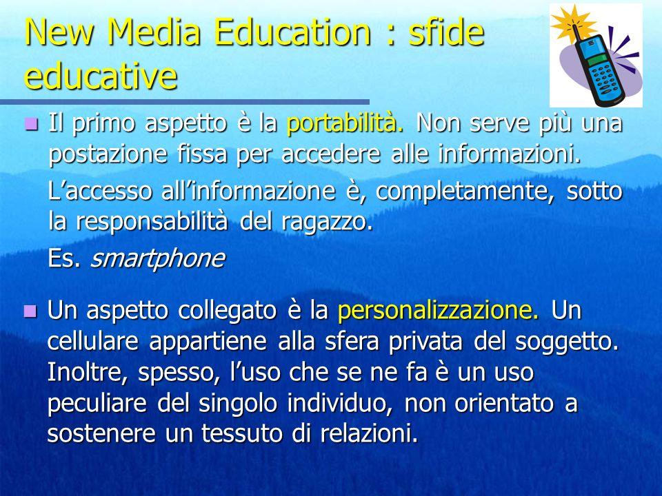 New Media Education : sfide educative Il primo aspetto è la portabilità. Non serve più una postazione fissa per accedere alle informazioni. Il primo a