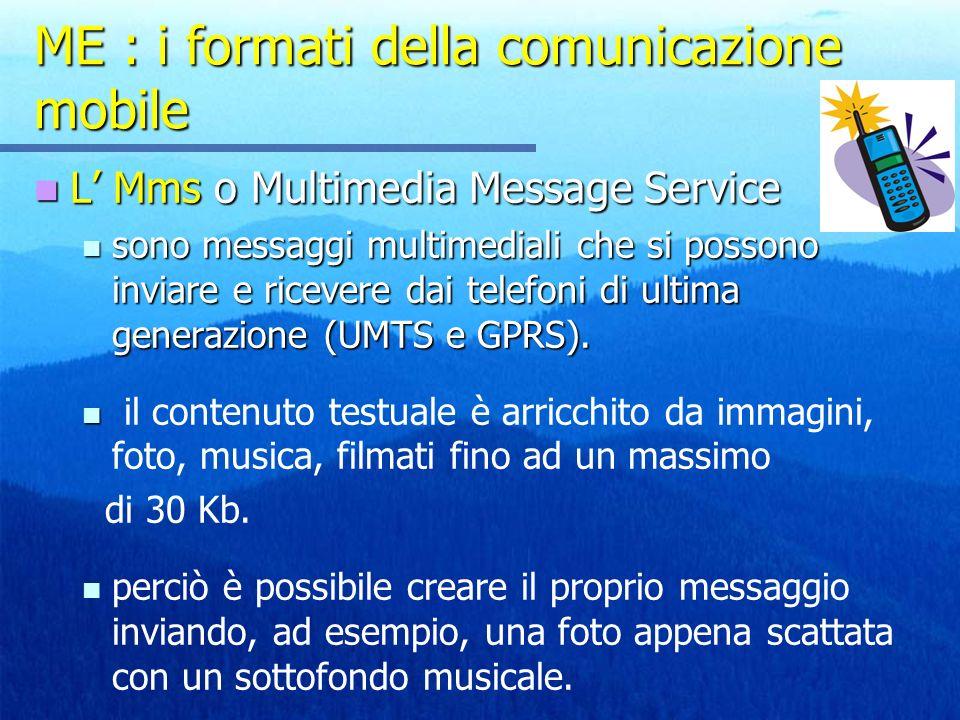 ME : i formati della comunicazione mobile L Mms o Multimedia Message Service L Mms o Multimedia Message Service sono messaggi multimediali che si possono inviare e ricevere dai telefoni di ultima generazione (UMTS e GPRS).