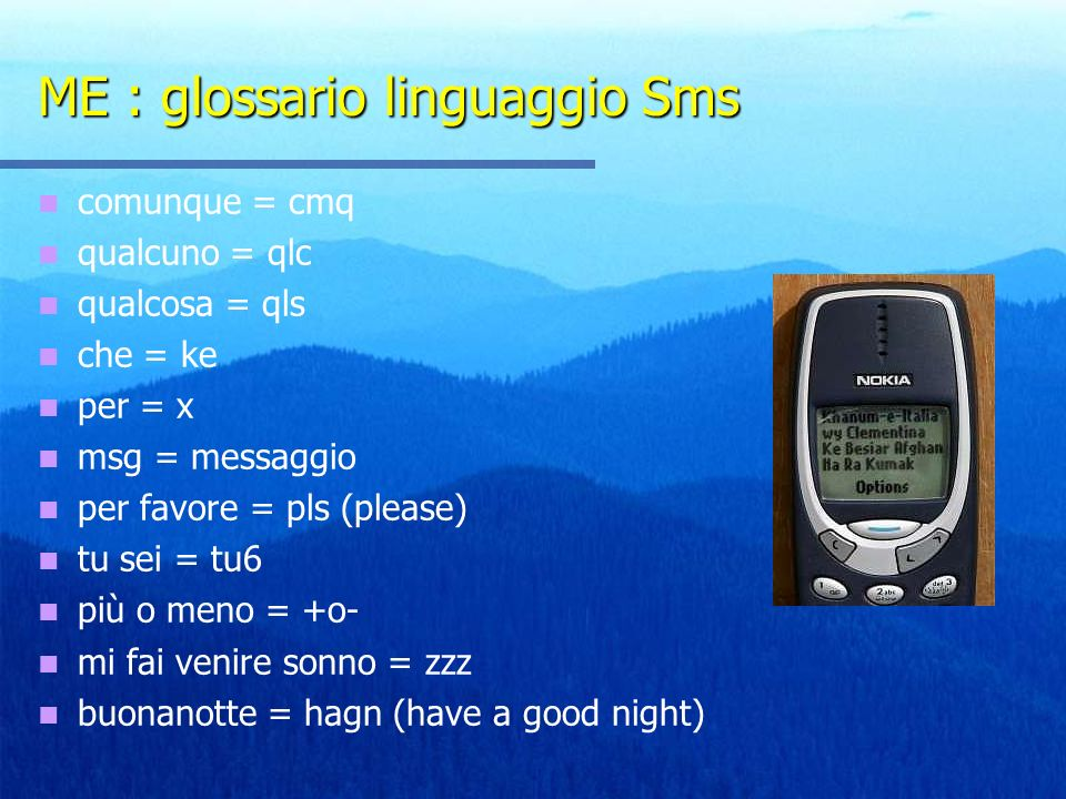 ME : glossario linguaggio Sms comunque = cmq qualcuno = qlc qualcosa = qls che = ke per = x msg = messaggio per favore = pls (please) tu sei = tu6 più o meno = +o- mi fai venire sonno = zzz buonanotte = hagn (have a good night)