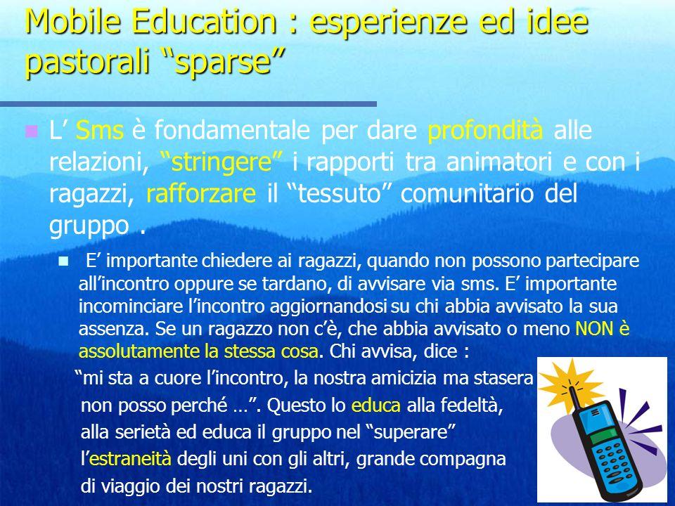Mobile Education : esperienze ed idee pastorali sparse L Sms è fondamentale per dare profondità alle relazioni, stringere i rapporti tra animatori e con i ragazzi, rafforzare il tessuto comunitario del gruppo.