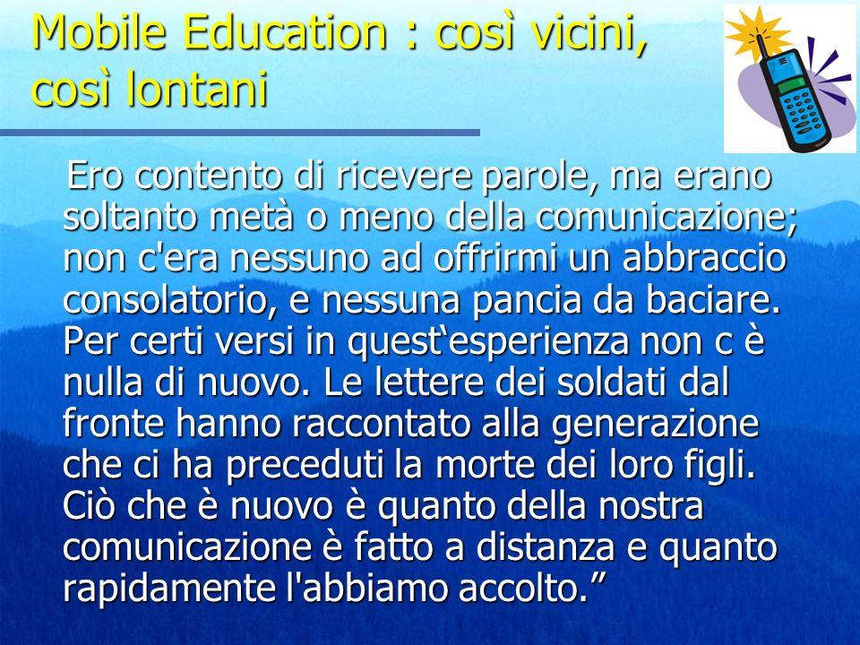 Mobile Education : così vicini, così lontani Ero contento di ricevere parole, ma erano soltanto metà o meno della comunicazione; non c'era nessuno ad