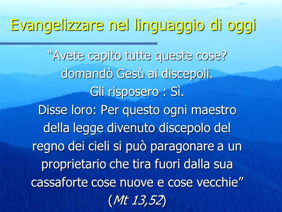 Evangelizzare nel linguaggio di oggi Avete capito tutte queste cose? domandò Gesù ai discepoli. Gli risposero : Sì. Disse loro: Per questo ogni maestr