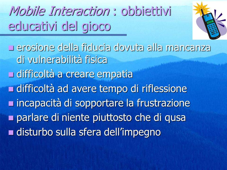 Mobile Interaction : obbiettivi educativi del gioco erosione della fiducia dovuta alla mancanza di vulnerabilità fisica erosione della fiducia dovuta