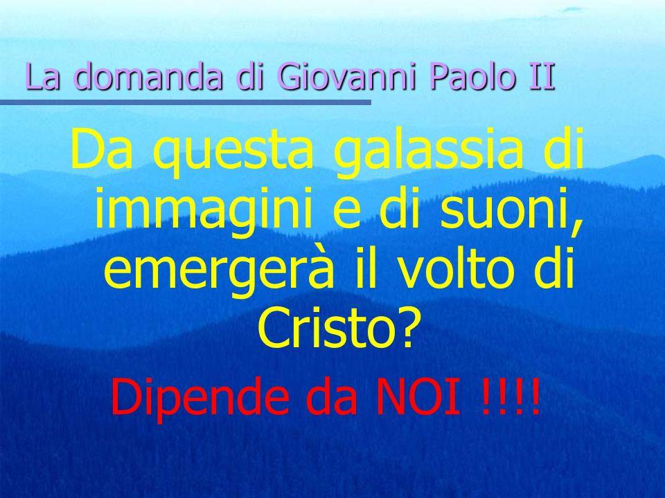Da questa galassia di immagini e di suoni, emergerà il volto di Cristo? Dipende da NOI !!!! La domanda di Giovanni Paolo II
