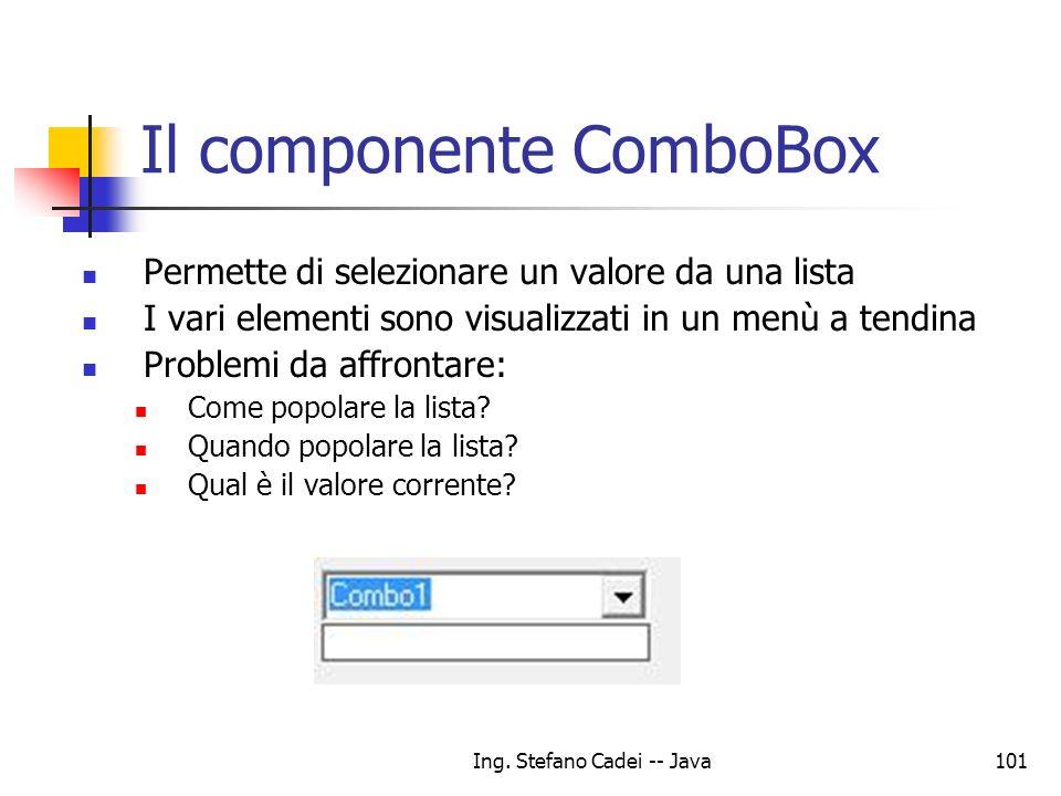Ing. Stefano Cadei -- Java101 Il componente ComboBox Permette di selezionare un valore da una lista I vari elementi sono visualizzati in un menù a ten