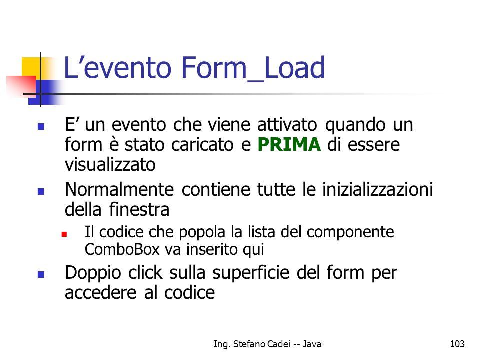 Ing. Stefano Cadei -- Java103 Levento Form_Load E un evento che viene attivato quando un form è stato caricato e PRIMA di essere visualizzato Normalme