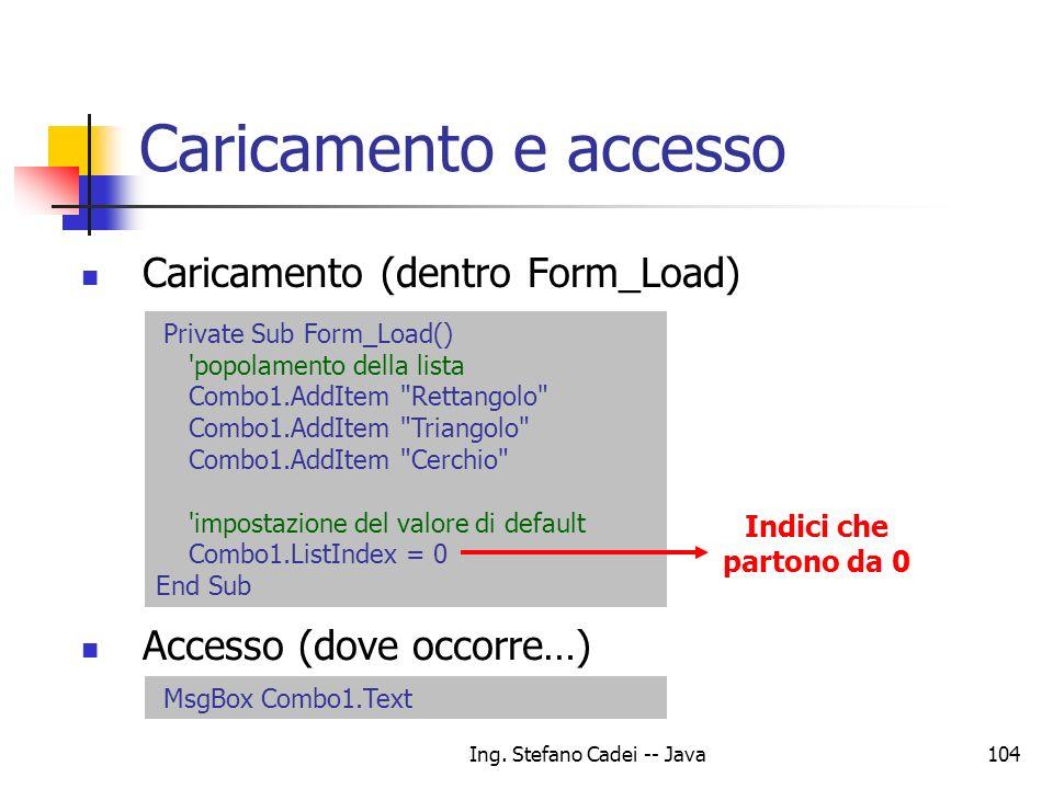 Ing. Stefano Cadei -- Java104 Caricamento e accesso Private Sub Form_Load() 'popolamento della lista Combo1.AddItem