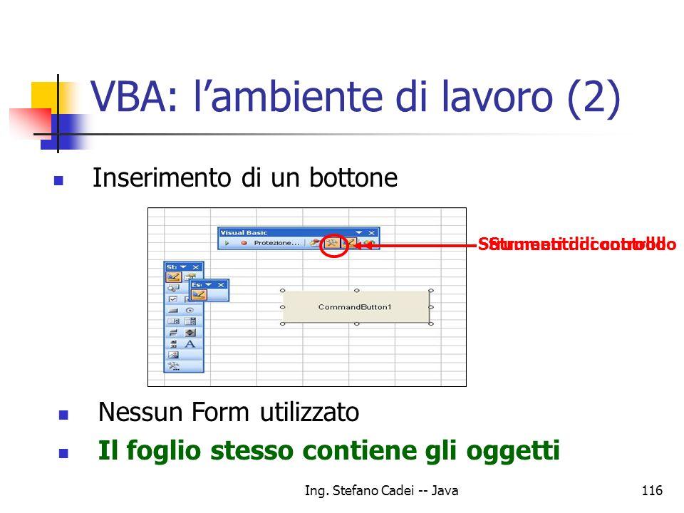 Ing. Stefano Cadei -- Java116 VBA: lambiente di lavoro (2) Inserimento di un bottone Strumenti di controllo Nessun Form utilizzato Il foglio stesso co