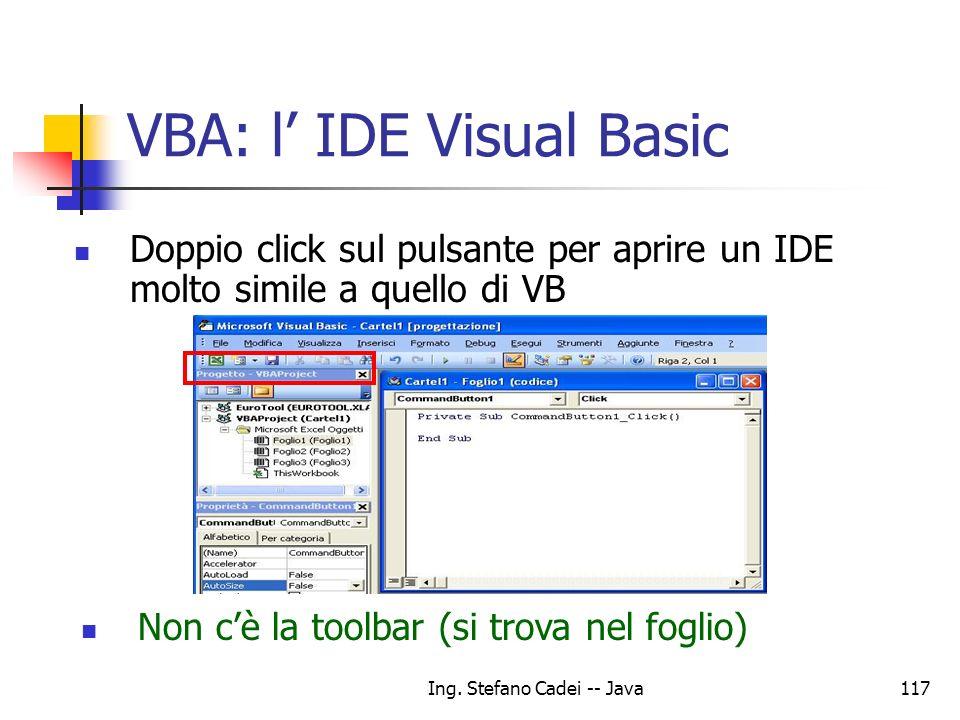Ing. Stefano Cadei -- Java117 VBA: l IDE Visual Basic Doppio click sul pulsante per aprire un IDE molto simile a quello di VB Non cè la toolbar (si tr