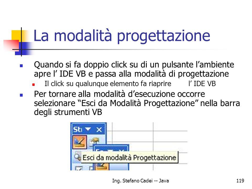 Ing. Stefano Cadei -- Java119 La modalità progettazione Quando si fa doppio click su di un pulsante lambiente apre l IDE VB e passa alla modalità di p