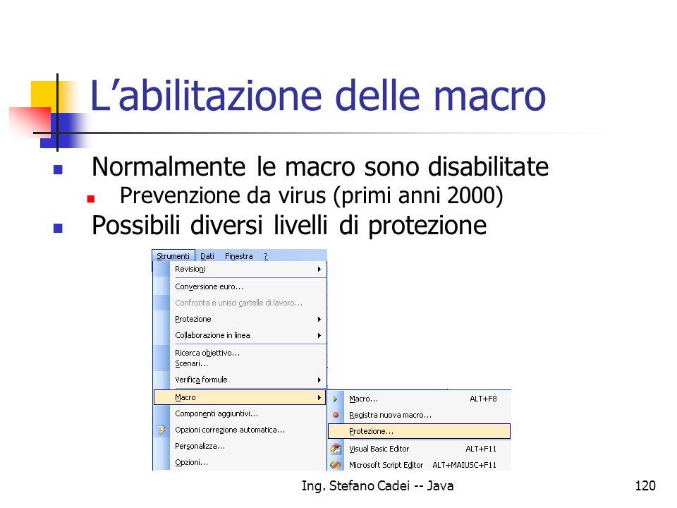 Ing. Stefano Cadei -- Java120 Labilitazione delle macro Normalmente le macro sono disabilitate Prevenzione da virus (primi anni 2000) Possibili divers
