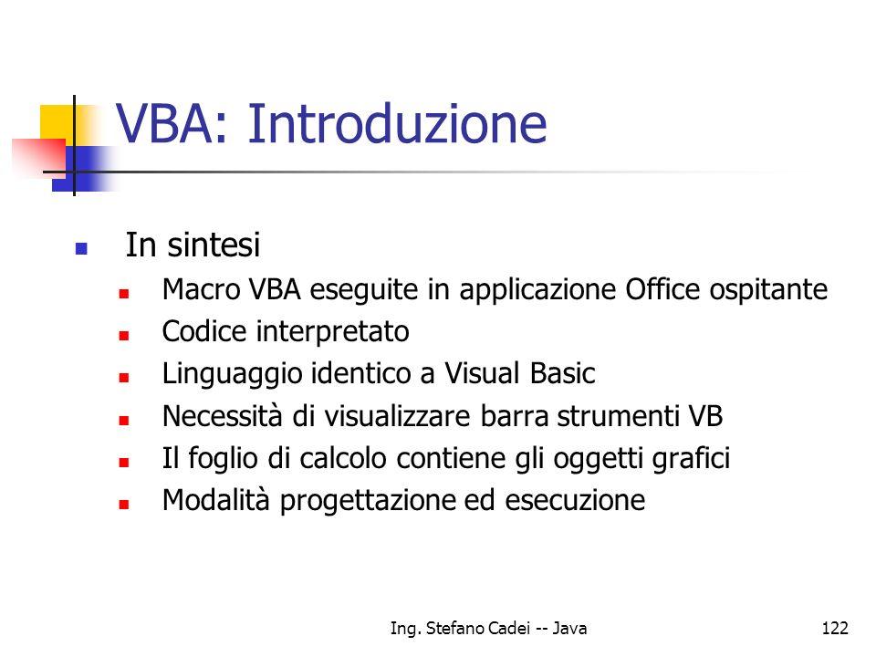 Ing. Stefano Cadei -- Java122 VBA: Introduzione In sintesi Macro VBA eseguite in applicazione Office ospitante Codice interpretato Linguaggio identico