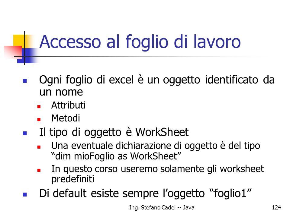 Ing. Stefano Cadei -- Java124 Ogni foglio di excel è un oggetto identificato da un nome Attributi Metodi Il tipo di oggetto è WorkSheet Una eventuale