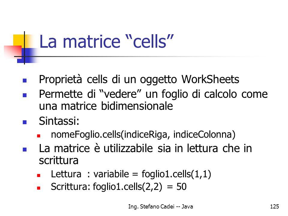 Ing. Stefano Cadei -- Java125 Proprietà cells di un oggetto WorkSheets Permette di vedere un foglio di calcolo come una matrice bidimensionale Sintass