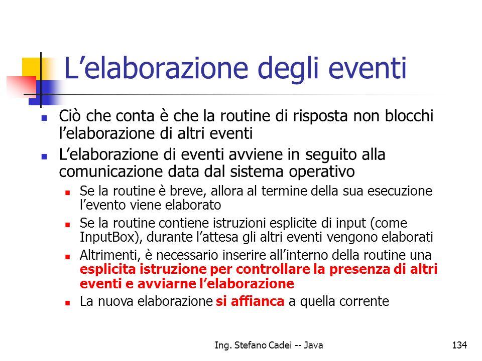 Ing. Stefano Cadei -- Java134 Lelaborazione degli eventi Ciò che conta è che la routine di risposta non blocchi lelaborazione di altri eventi Lelabora