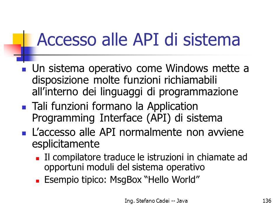 Ing. Stefano Cadei -- Java136 Accesso alle API di sistema Un sistema operativo come Windows mette a disposizione molte funzioni richiamabili allintern