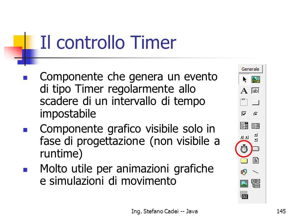 Ing. Stefano Cadei -- Java145 Il controllo Timer Componente che genera un evento di tipo Timer regolarmente allo scadere di un intervallo di tempo imp