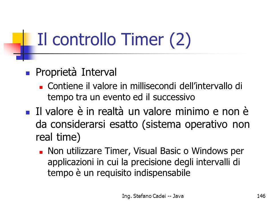 Ing. Stefano Cadei -- Java146 Il controllo Timer (2) Proprietà Interval Contiene il valore in millisecondi dellintervallo di tempo tra un evento ed il