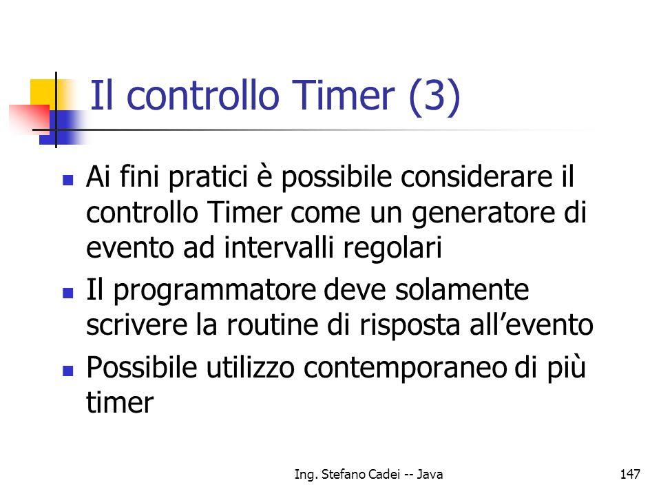 Ing. Stefano Cadei -- Java147 Il controllo Timer (3) Ai fini pratici è possibile considerare il controllo Timer come un generatore di evento ad interv