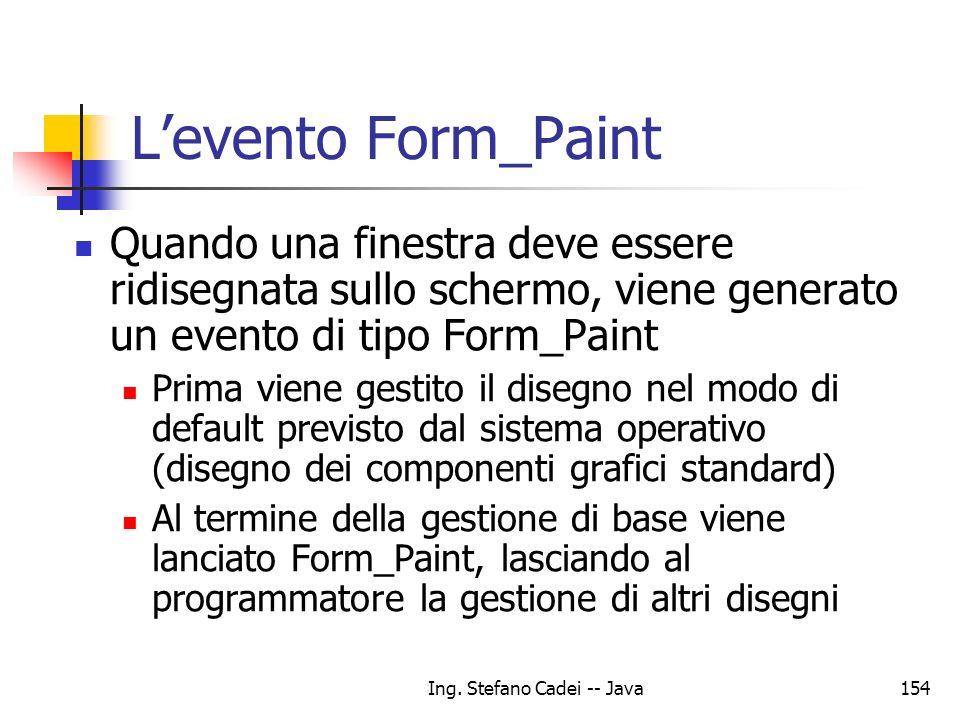 Ing. Stefano Cadei -- Java154 Levento Form_Paint Quando una finestra deve essere ridisegnata sullo schermo, viene generato un evento di tipo Form_Pain
