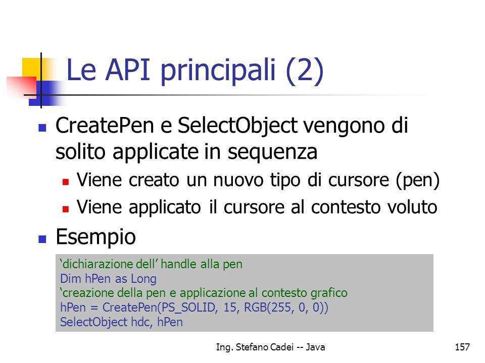 Ing. Stefano Cadei -- Java157 Le API principali (2) CreatePen e SelectObject vengono di solito applicate in sequenza Viene creato un nuovo tipo di cur