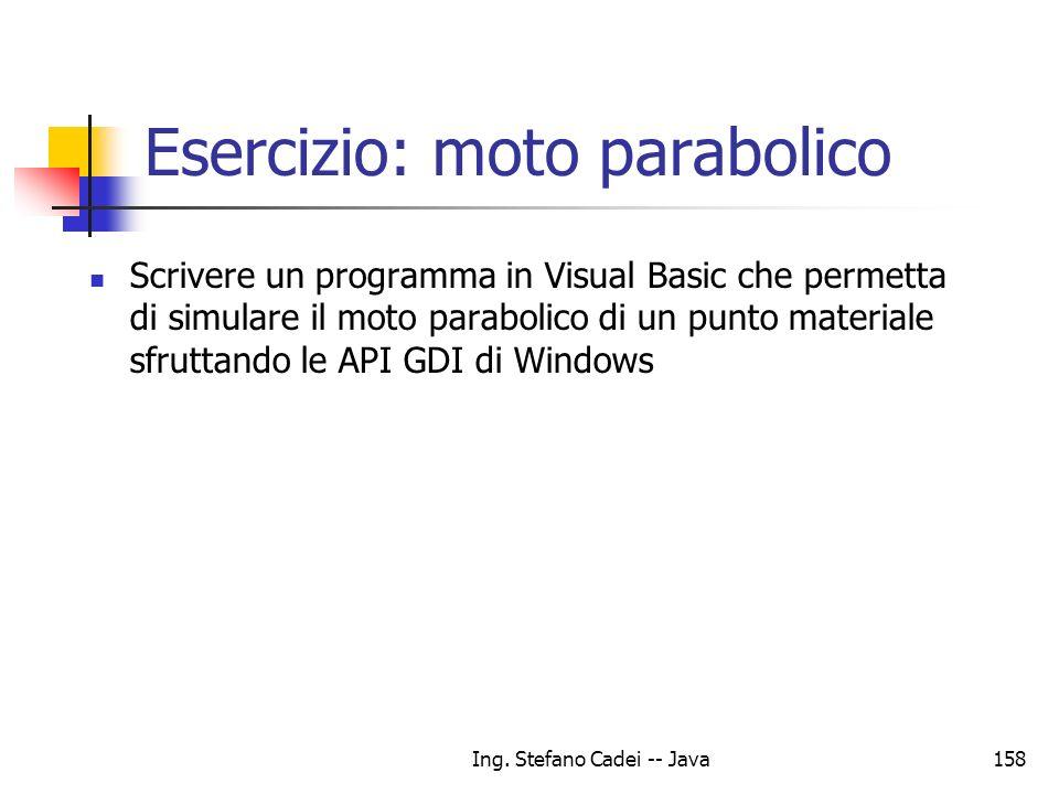 Ing. Stefano Cadei -- Java158 Esercizio: moto parabolico Scrivere un programma in Visual Basic che permetta di simulare il moto parabolico di un punto