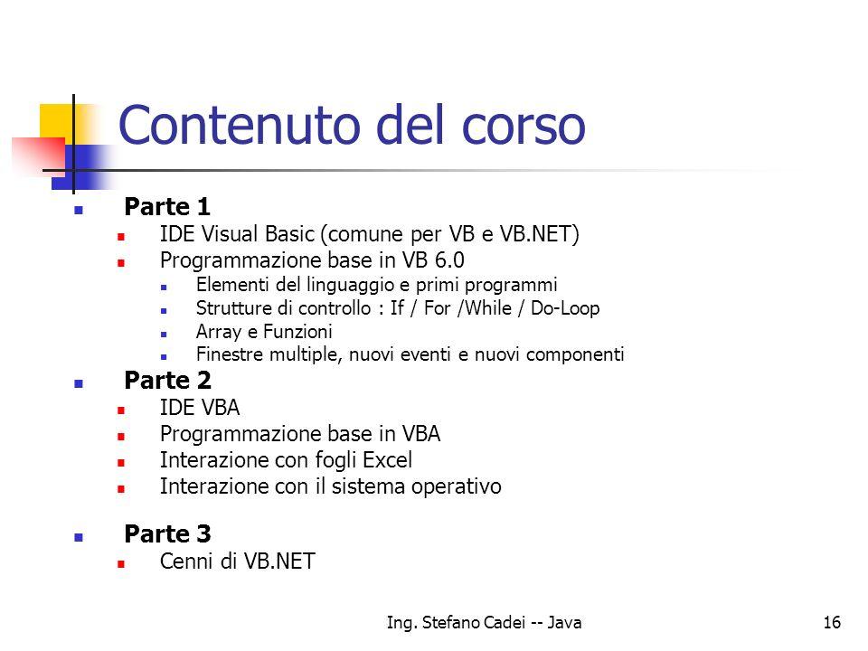 Ing. Stefano Cadei -- Java16 Contenuto del corso Parte 1 IDE Visual Basic (comune per VB e VB.NET) Programmazione base in VB 6.0 Elementi del linguagg