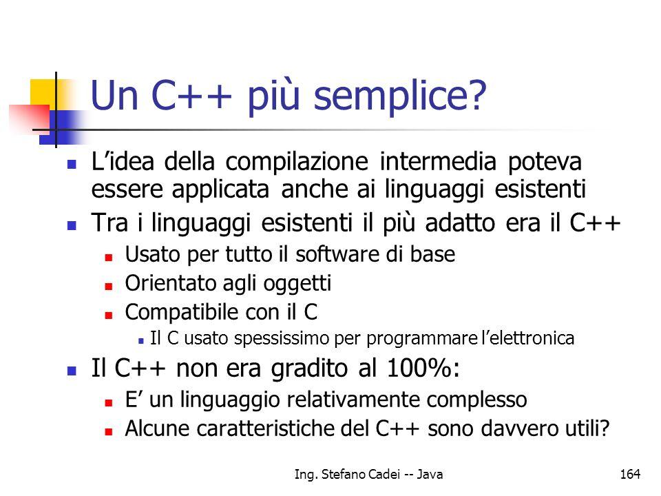 Ing. Stefano Cadei -- Java164 Un C++ più semplice? Lidea della compilazione intermedia poteva essere applicata anche ai linguaggi esistenti Tra i ling