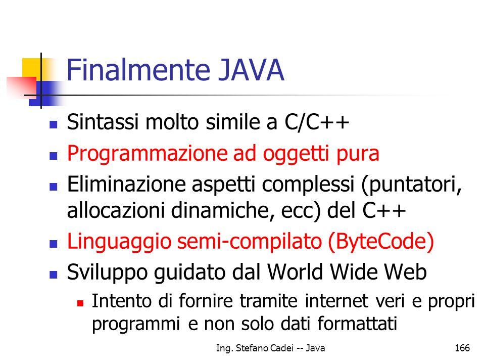 Ing. Stefano Cadei -- Java166 Finalmente JAVA Sintassi molto simile a C/C++ Programmazione ad oggetti pura Eliminazione aspetti complessi (puntatori,