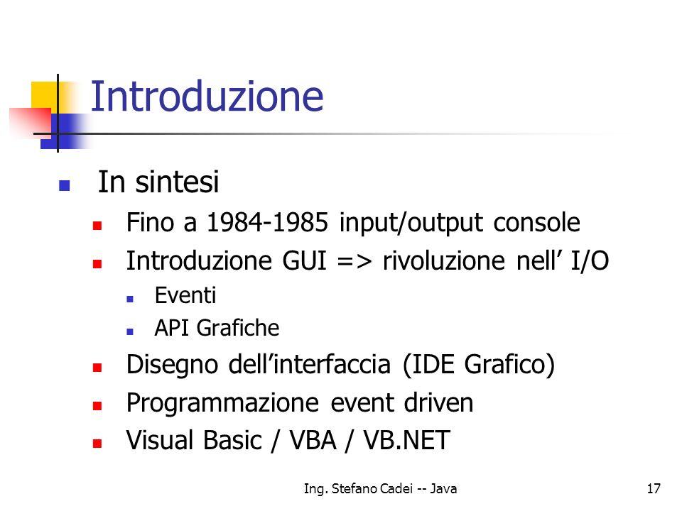 Ing. Stefano Cadei -- Java17 Introduzione In sintesi Fino a 1984-1985 input/output console Introduzione GUI => rivoluzione nell I/O Eventi API Grafich