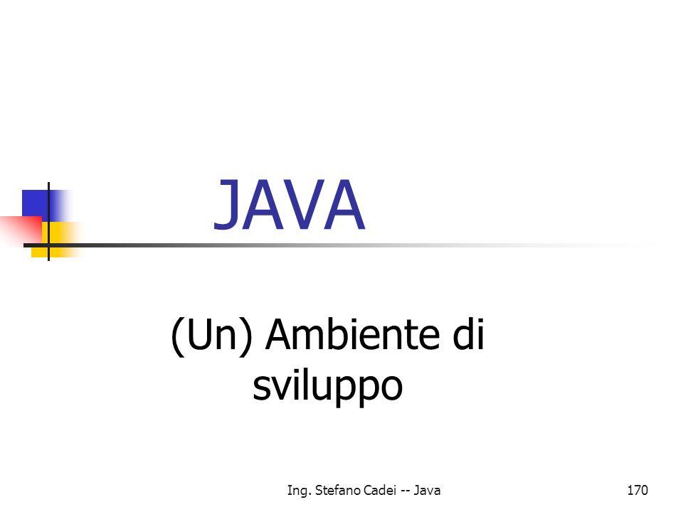 Ing. Stefano Cadei -- Java170 JAVA (Un) Ambiente di sviluppo