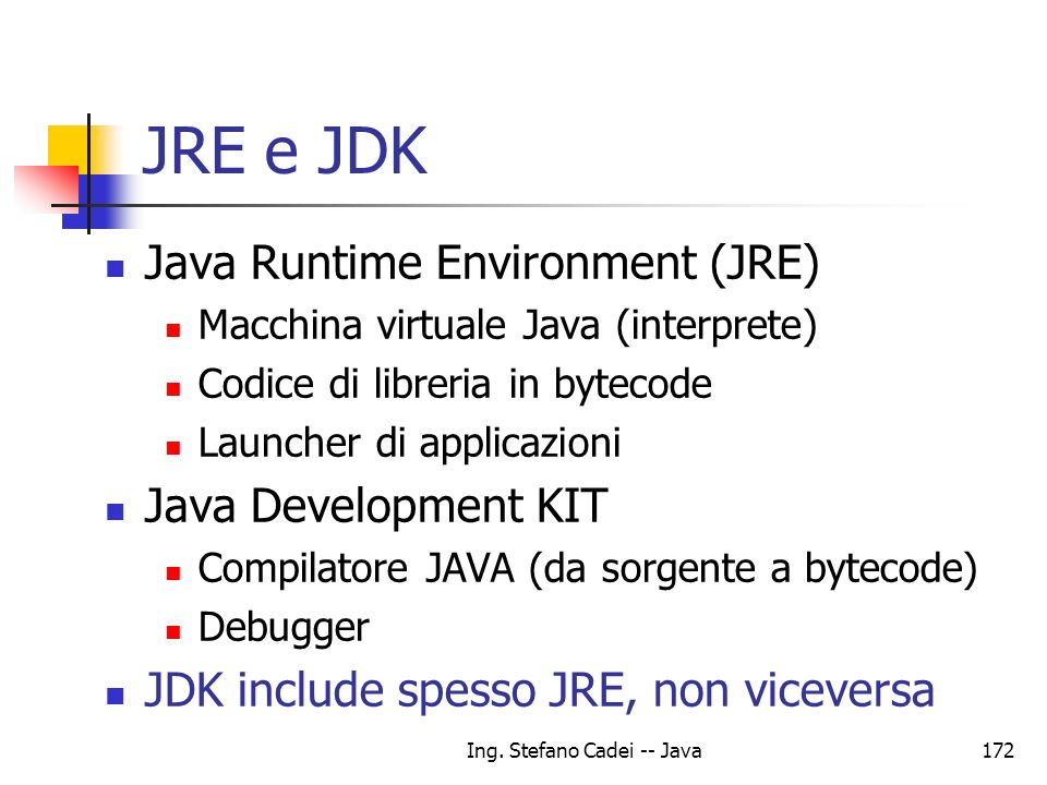 Ing. Stefano Cadei -- Java172 JRE e JDK Java Runtime Environment (JRE) Macchina virtuale Java (interprete) Codice di libreria in bytecode Launcher di