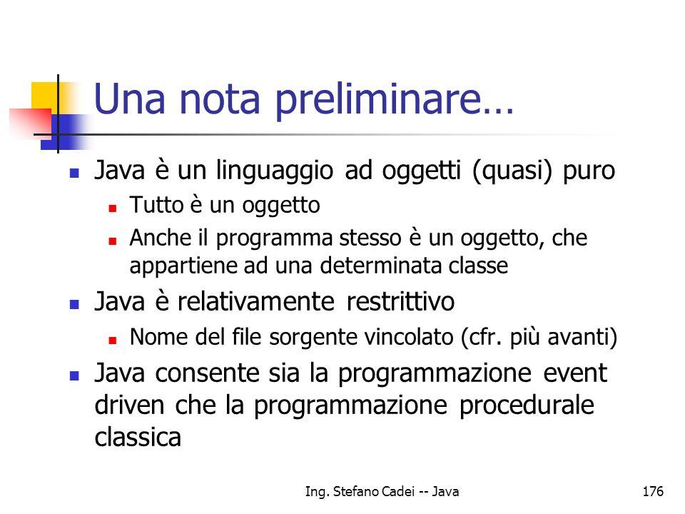 Ing. Stefano Cadei -- Java176 Una nota preliminare… Java è un linguaggio ad oggetti (quasi) puro Tutto è un oggetto Anche il programma stesso è un ogg