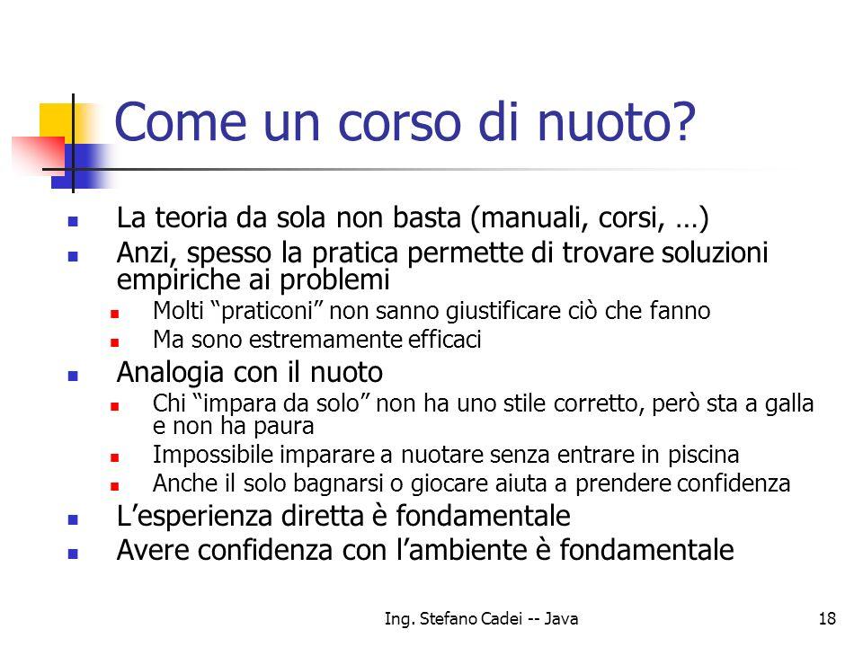 Ing. Stefano Cadei -- Java18 Come un corso di nuoto? La teoria da sola non basta (manuali, corsi, …) Anzi, spesso la pratica permette di trovare soluz