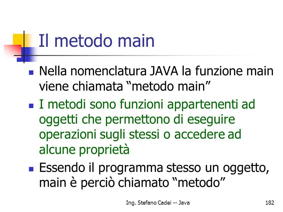Ing. Stefano Cadei -- Java182 Il metodo main Nella nomenclatura JAVA la funzione main viene chiamata metodo main I metodi sono funzioni appartenenti a